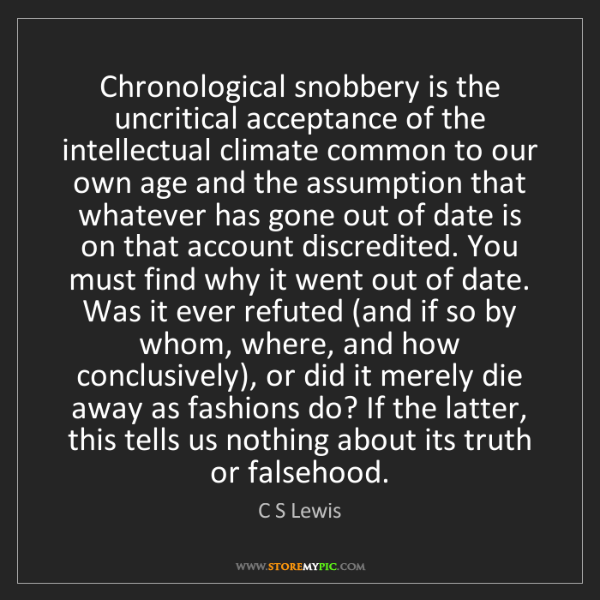 C S Lewis: Chronological snobbery is the uncritical acceptance of...