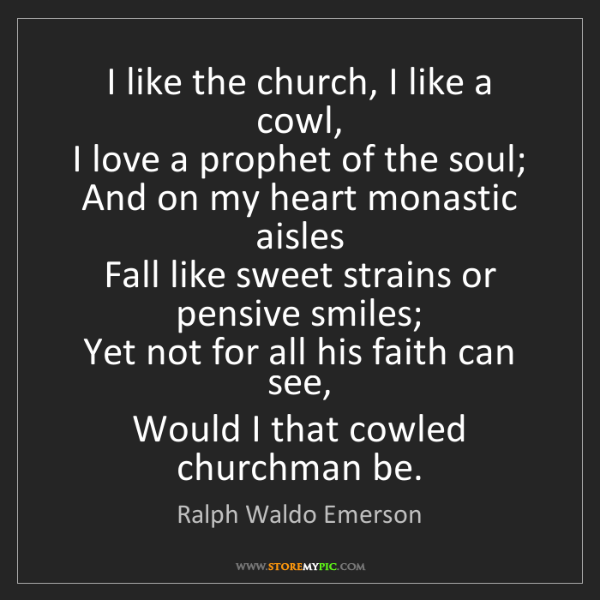 Ralph Waldo Emerson: I like the church, I like a cowl,  I love a prophet of...