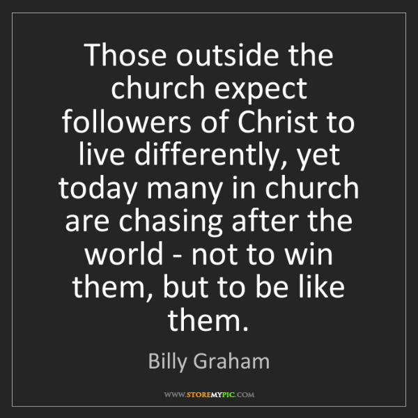 Billy Graham: Those outside the church expect followers of Christ to...