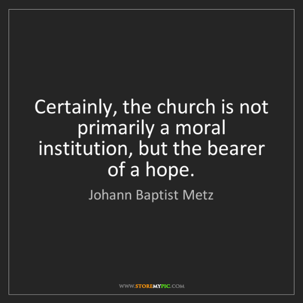 Johann Baptist Metz: Certainly, the church is not primarily a moral institution,...