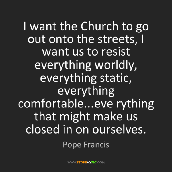 Pope Francis: I want the Church to go out onto the streets, I want...