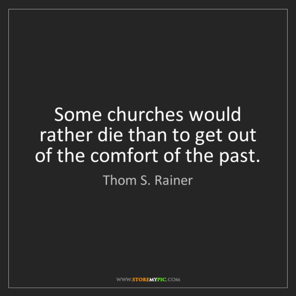 Thom S. Rainer: Some churches would rather die than to get out of the...