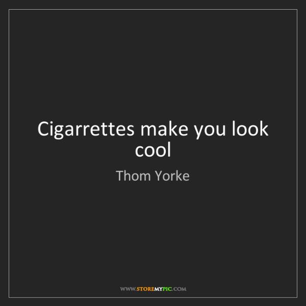Thom Yorke: Cigarrettes make you look cool
