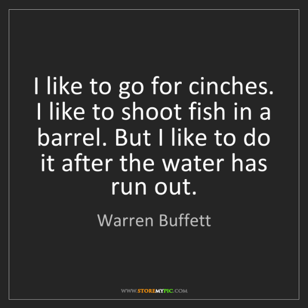 Warren Buffett: I like to go for cinches. I like to shoot fish in a barrel....