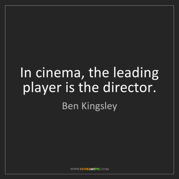 Ben Kingsley: In cinema, the leading player is the director.
