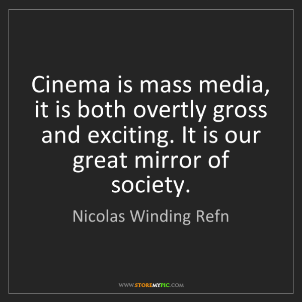 Nicolas Winding Refn: Cinema is mass media, it is both overtly gross and exciting....