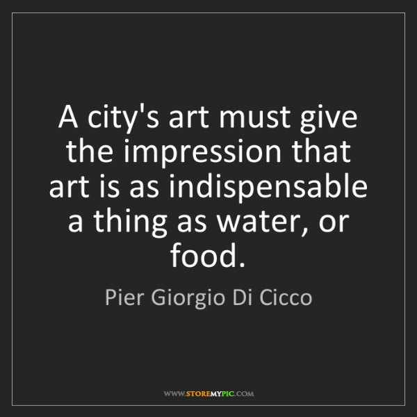 Pier Giorgio Di Cicco: A city's art must give the impression that art is as...