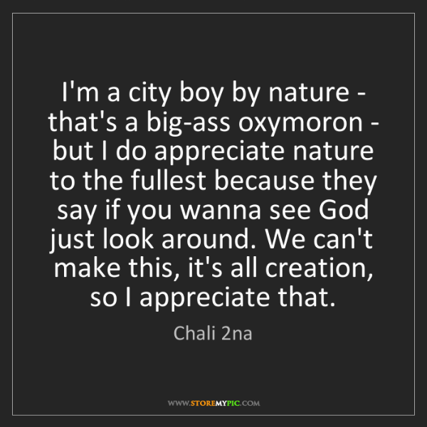 Chali 2na: I'm a city boy by nature - that's a big-ass oxymoron...