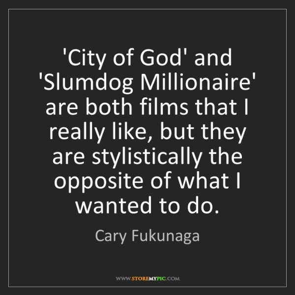 Cary Fukunaga: 'City of God' and 'Slumdog Millionaire' are both films...