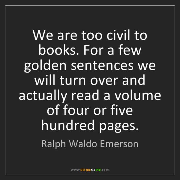 Ralph Waldo Emerson: We are too civil to books. For a few golden sentences...
