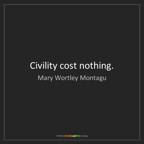Mary Wortley Montagu: Civility cost nothing.