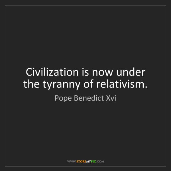 Pope Benedict Xvi: Civilization is now under the tyranny of relativism.