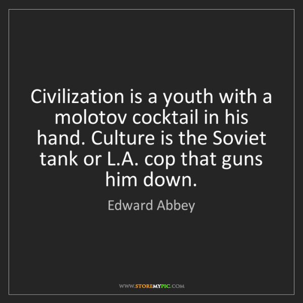 Edward Abbey: Civilization is a youth with a molotov cocktail in his...