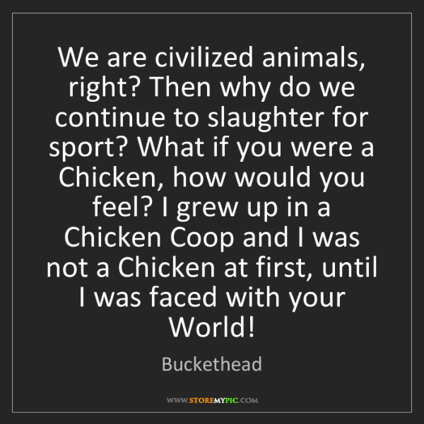 Buckethead: We are civilized animals, right? Then why do we continue...