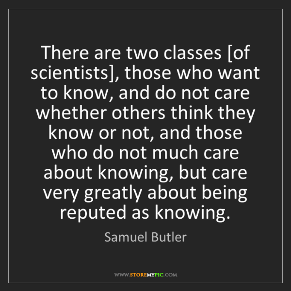 Samuel Butler: There are two classes [of scientists], those who want...