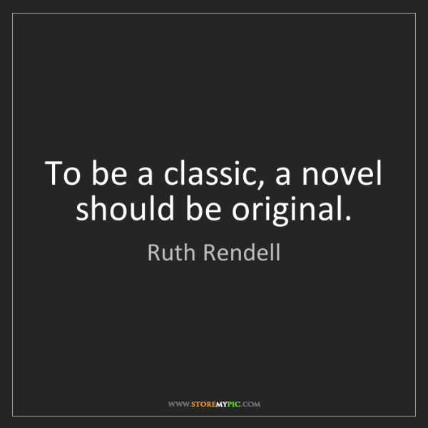 Ruth Rendell: To be a classic, a novel should be original.