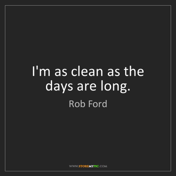 Rob Ford: I'm as clean as the days are long.