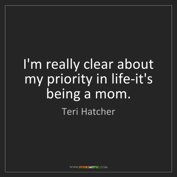 Teri Hatcher: I'm really clear about my priority in life-it's being...
