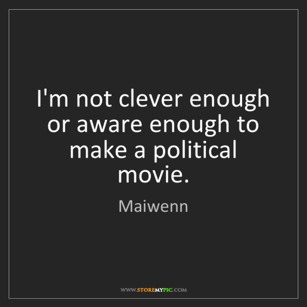 Maiwenn: I'm not clever enough or aware enough to make a political...