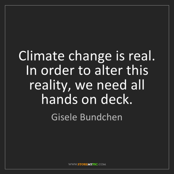 Gisele Bundchen: Climate change is real. In order to alter this reality,...