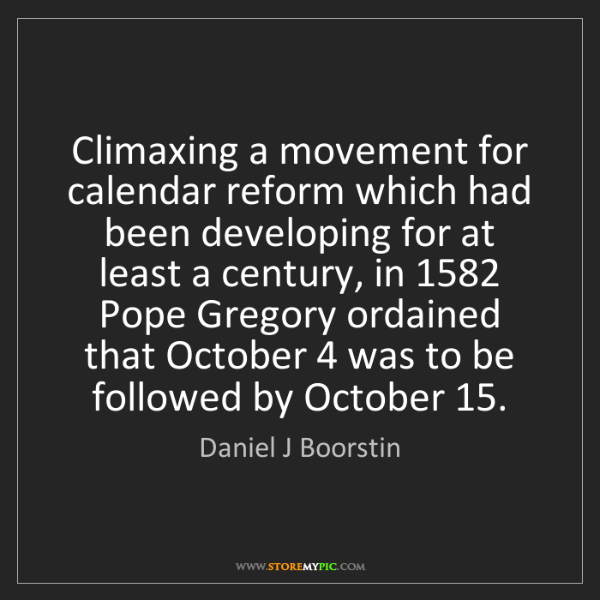 Daniel J Boorstin: Climaxing a movement for calendar reform which had been...
