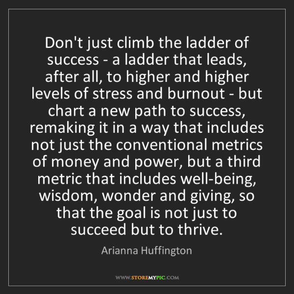 Arianna Huffington: Don't just climb the ladder of success - a ladder that...