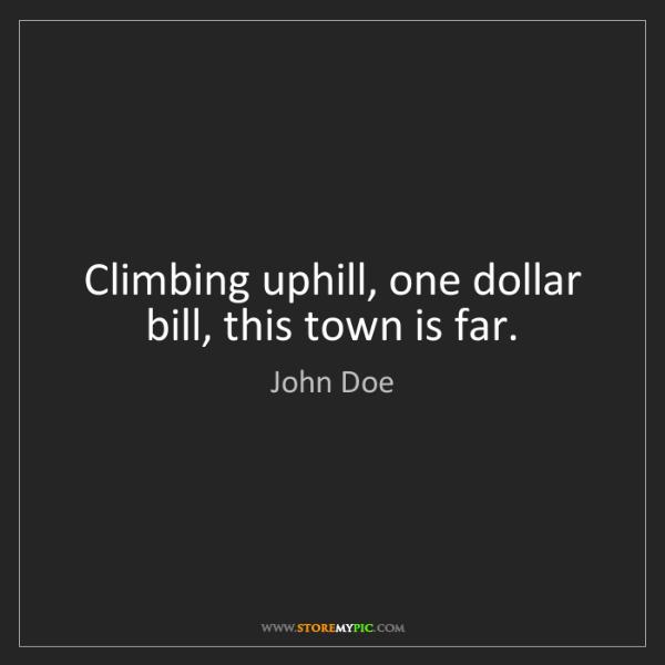 John Doe: Climbing uphill, one dollar bill, this town is far.