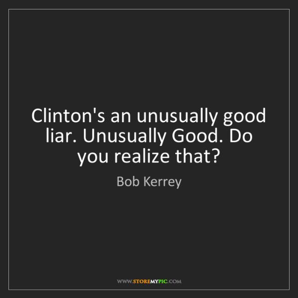 Bob Kerrey: Clinton's an unusually good liar. Unusually Good. Do...