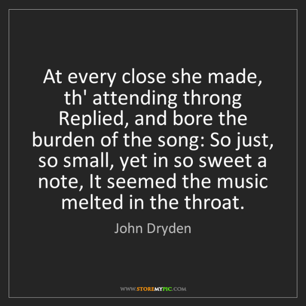 John Dryden: At every close she made, th' attending throng Replied,...