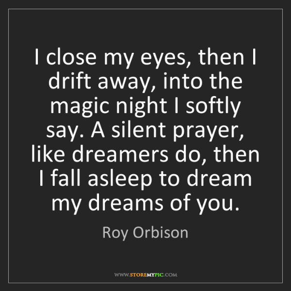Roy Orbison: I close my eyes, then I drift away, into the magic night...