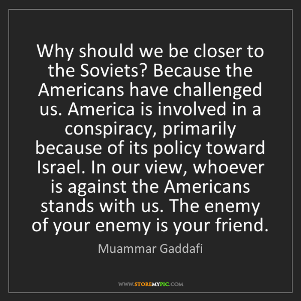 Muammar Gaddafi: Why should we be closer to the Soviets? Because the Americans...