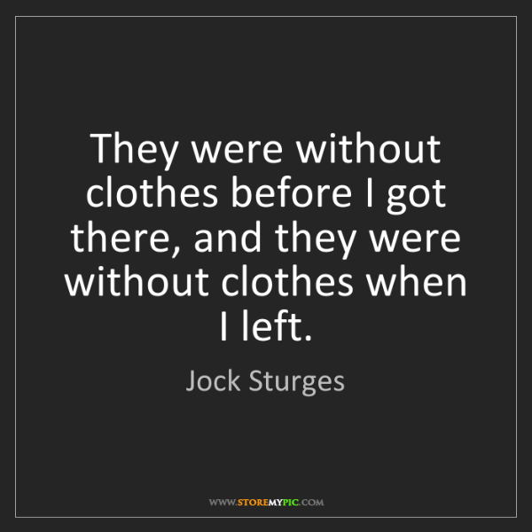 Jock Sturges: They were without clothes before I got there, and they...