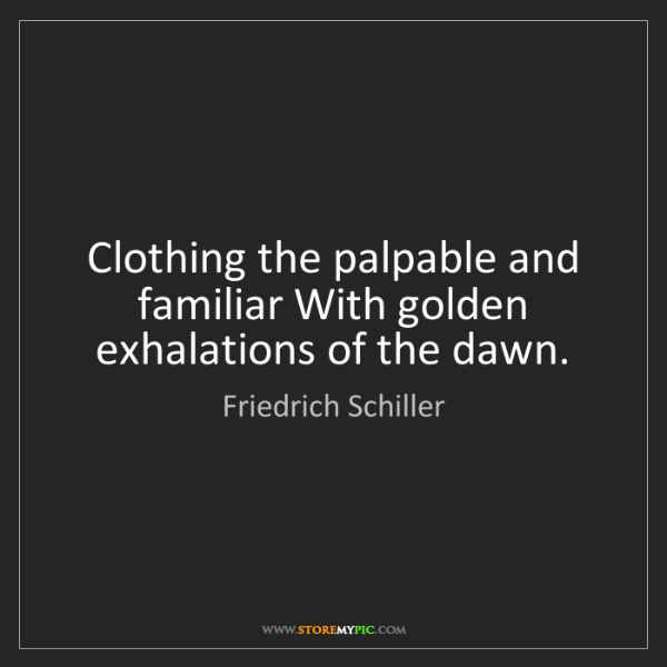 Friedrich Schiller: Clothing the palpable and familiar With golden exhalations...