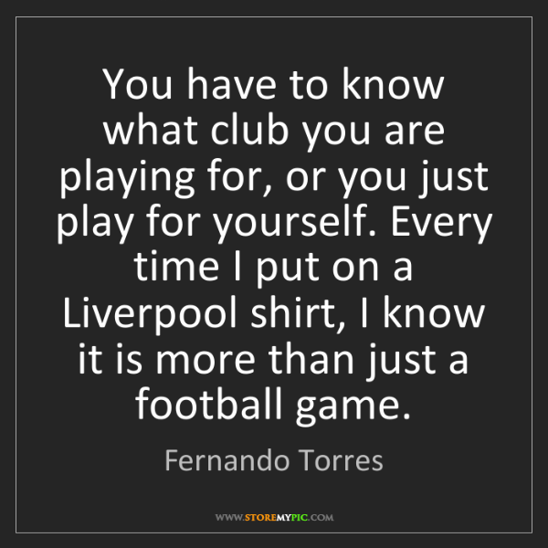 Fernando Torres: You have to know what club you are playing for, or you...