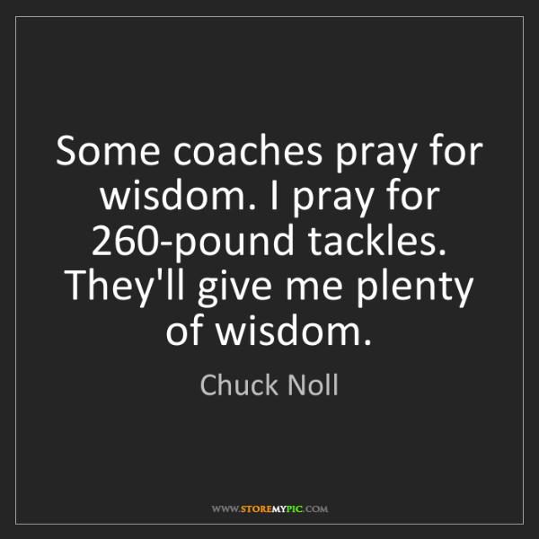 Chuck Noll: Some coaches pray for wisdom. I pray for 260-pound tackles....
