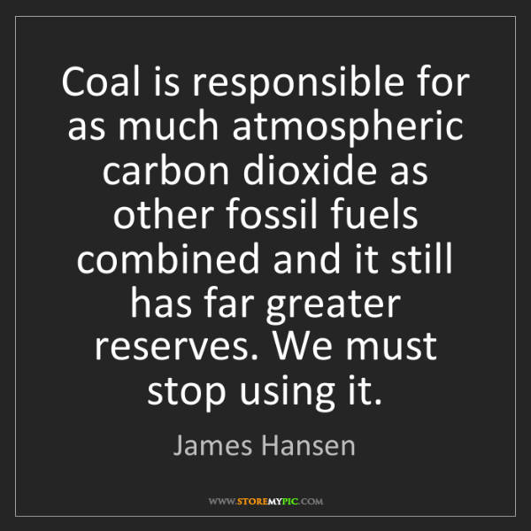 James Hansen: Coal is responsible for as much atmospheric carbon dioxide...