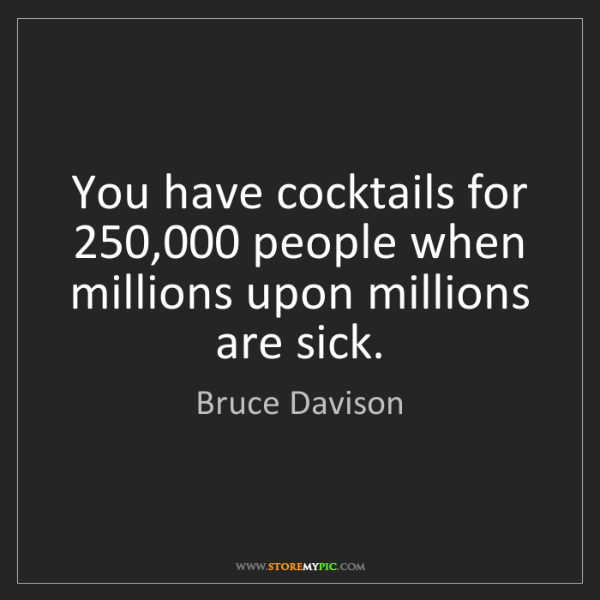 Bruce Davison: You have cocktails for 250,000 people when millions upon...