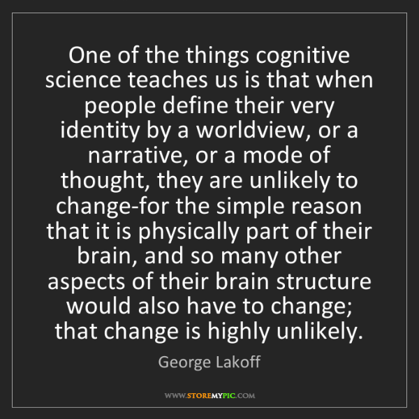 George Lakoff: One of the things cognitive science teaches us is that...