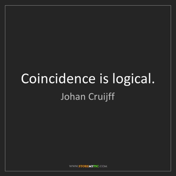 Johan Cruijff: Coincidence is logical.