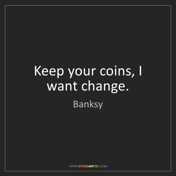 Banksy: Keep your coins, I want change.