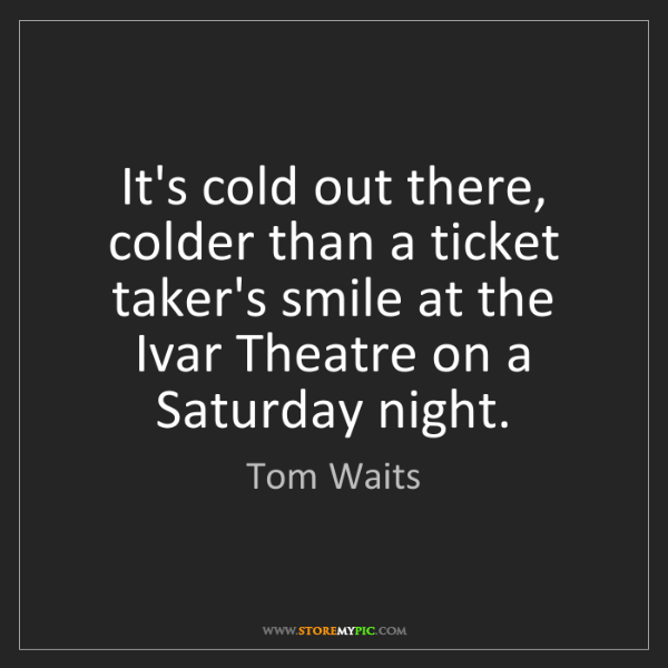 Tom Waits: It's cold out there, colder than a ticket taker's smile...