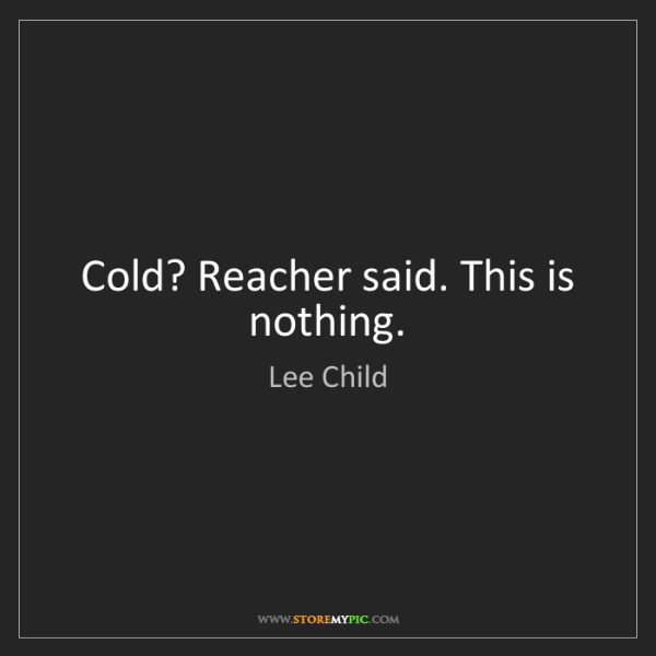 Lee Child: Cold? Reacher said. This is nothing.