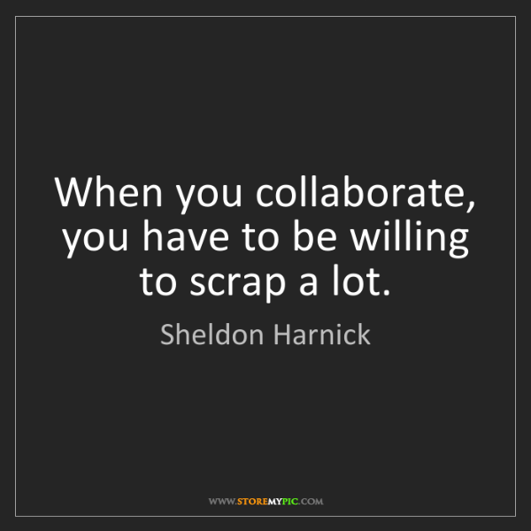 Sheldon Harnick: When you collaborate, you have to be willing to scrap...