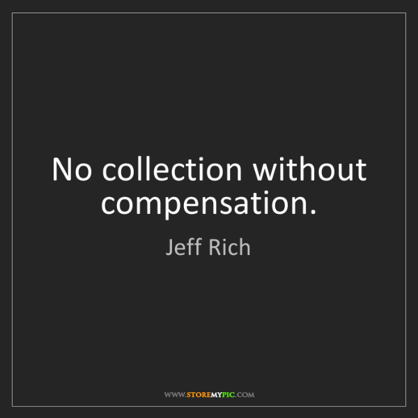 Jeff Rich: No collection without compensation.