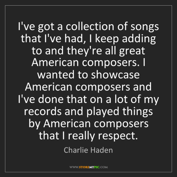 Charlie Haden: I've got a collection of songs that I've had, I keep...