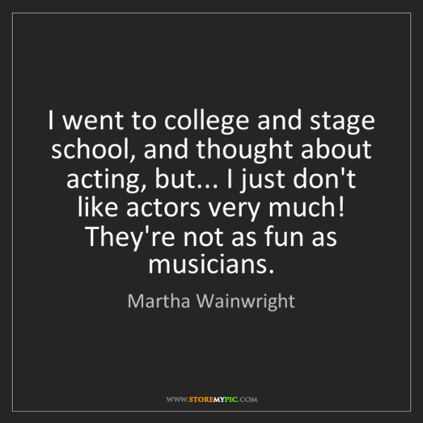 Martha Wainwright: I went to college and stage school, and thought about...