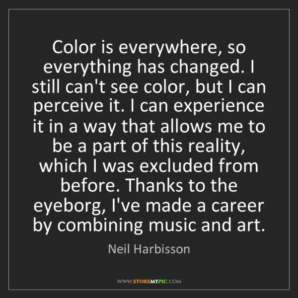Neil Harbisson: Color is everywhere, so everything has changed. I still...