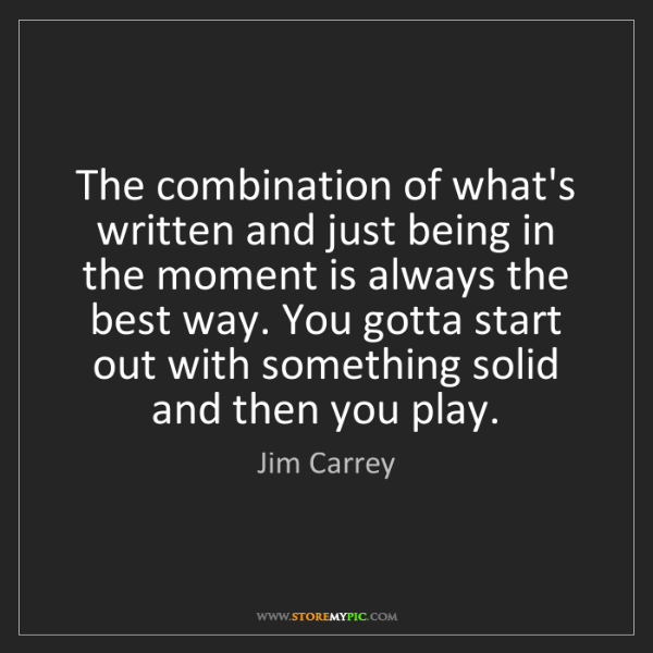 Jim Carrey: The combination of what's written and just being in the...