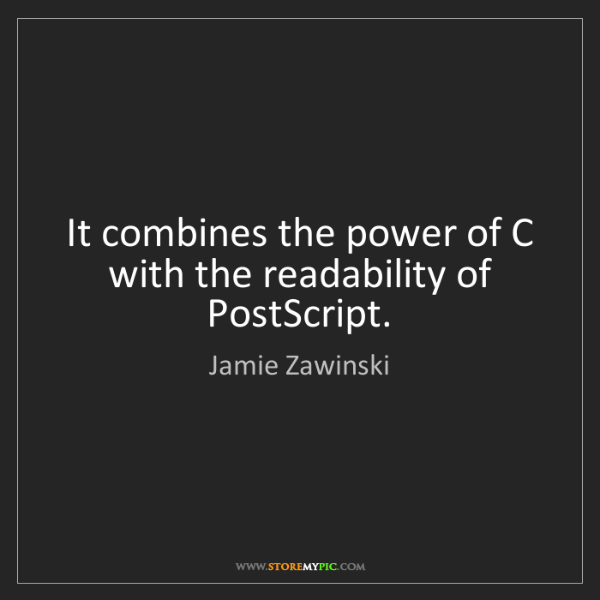 Jamie Zawinski: It combines the power of C with the readability of PostScript.