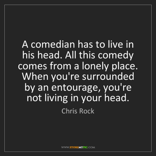 Chris Rock: A comedian has to live in his head. All this comedy comes...